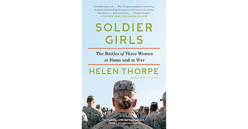 Soldier Girls : The Battles of Three Women at Home and at War (Reprint) (Paperback) (Helen Thorpe) - image 1 of 1