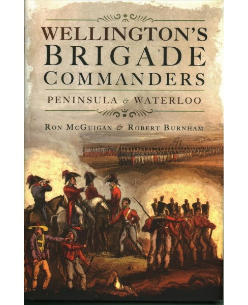 Wellington's Brigade Commanders : Peninsula and Waterloo (Hardcover) (Ron Mcguigan & Robert Burnham) - image 1 of 1