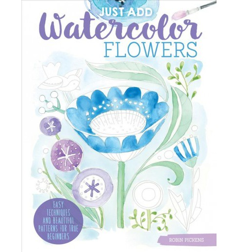Just Add Watercolor Flowers : Easy Techniques and Beautiful Patterns for True Beginners (Paperback) - image 1 of 1