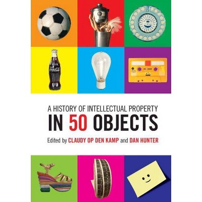 A History of Intellectual Property in 50 Objects - by  Claudy Op Den Kamp & Dan Hunter (Hardcover)