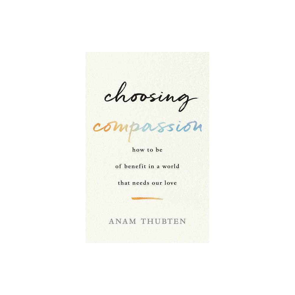 Choosing Compassion - by Anam Thubten (Paperback)  We see so much pain and injustice in the world--from racial discrimination to environmental degradation. How can we make a positive difference? Beloved Buddhist teacher Anam Thubten invites us to deepen our practice of compassion. Through personal practices that expand our awareness of connectedness with the world, we will be able to act with courage for the benefit of all. With characteristic warmth, Anam Thubten shares reflections, meditations, and practices that any reader--whether Buddhist or not--can embrace. He writes,  If our hearts are open and we can bear witness to the suffering around us, we will be able to act from that and help relieve suffering in whatever small or big ways we can. It will not be insignificant, and our compassion will include all beings no matter how small they are. Each compassionate act will change us and will expand our boundaries and show us what transcendence means. Then, we will begin more and more to lose the feeling that we are separate from everybody else. In this way, we can widen the circle of love. --