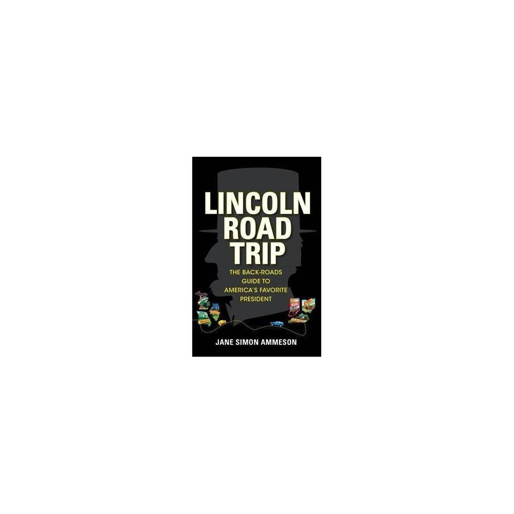 Lincoln Road Trip : The Back-Roads Guide to America's Favorite President - (Hardcover)