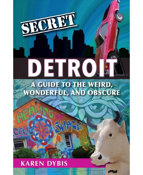 Secret Detroit : A Guide to the Weird, Wonderful, and Obscure -  by Karen Dybis (Paperback) - image 1 of 1