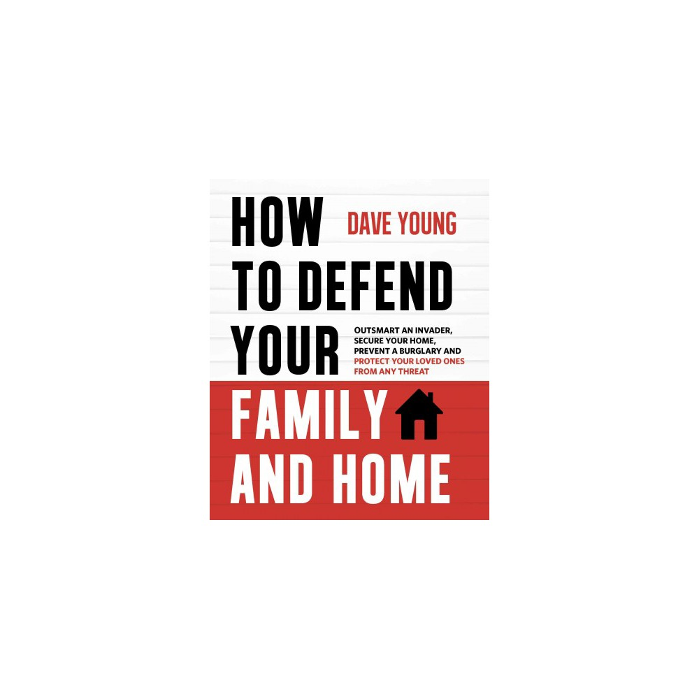 How to Defend Your Family and Home : Outsmart an Invader, Secure Your Home, Prevent a Burglary and