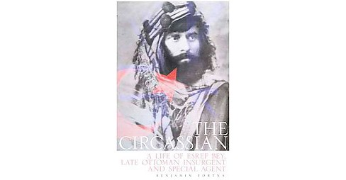 Circassian : A Life of Esref Bey, Late Ottoman Insurgent and Special Agent (Hardcover) (Benjamin C. - image 1 of 1