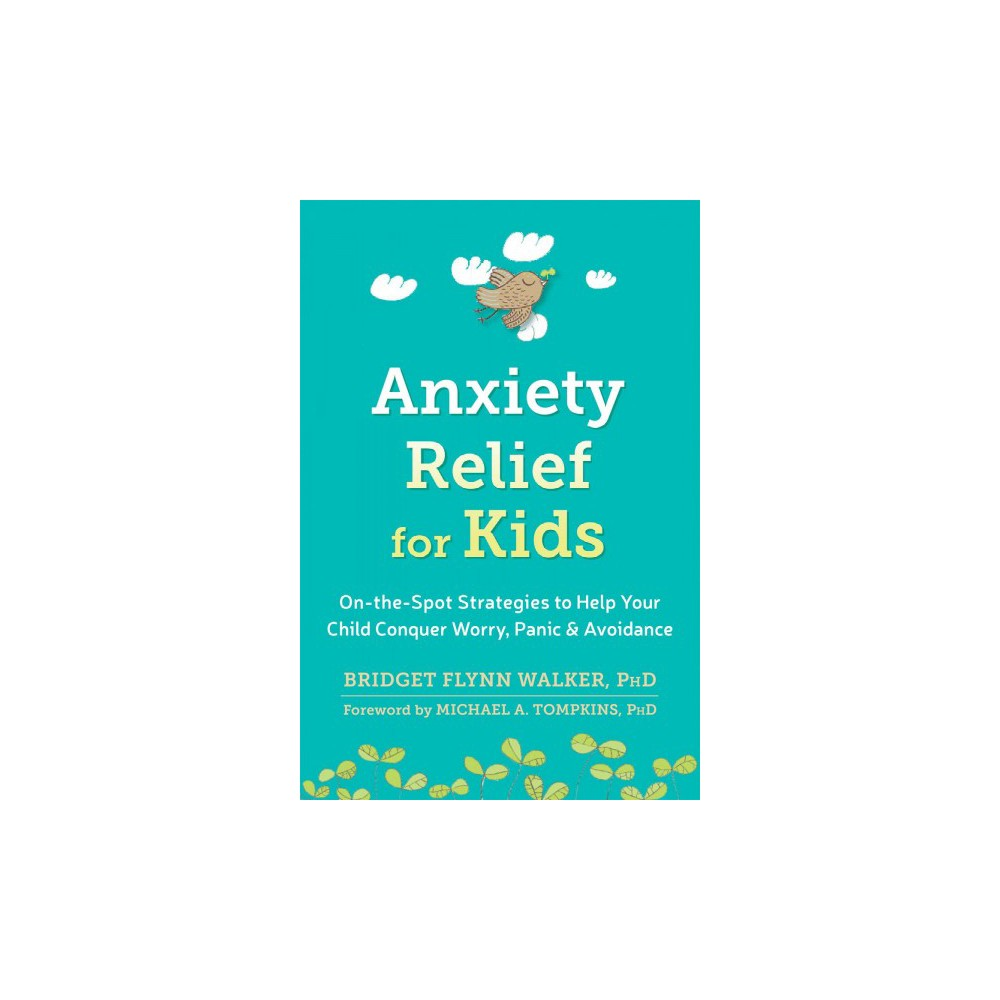 Anxiety Relief for Kids : On-the-Spot Strategies to Help Your Child Overcome Worry, Panic, & Avoidance