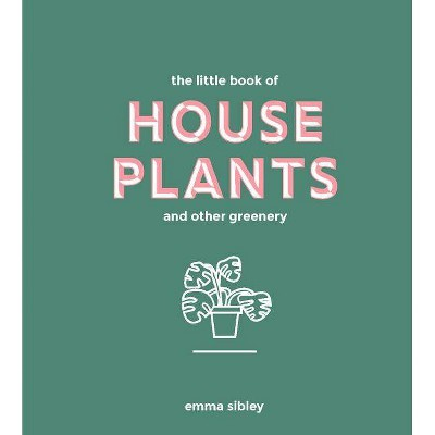 Little Book of House Plants and Other Greenery - by Emma Sibley (Hardcover)