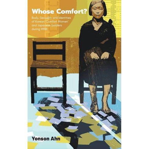 Whose Comfort?: Body, Sexuality and Identity of Korean 'comfort Women' and Japanese Soldiers During WWII - by  Yonson Ahn (Hardcover) - image 1 of 1