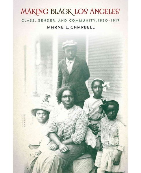 Making Black Los Angeles : Class, Gender, and Community, 1850-1917 (Paperback) (Marne L. Campbell) - image 1 of 1