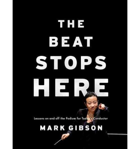 Beat Stops Here : Lessons On and Off the Podium for Today's Conductor (Paperback) (Mark Gibson) - image 1 of 1