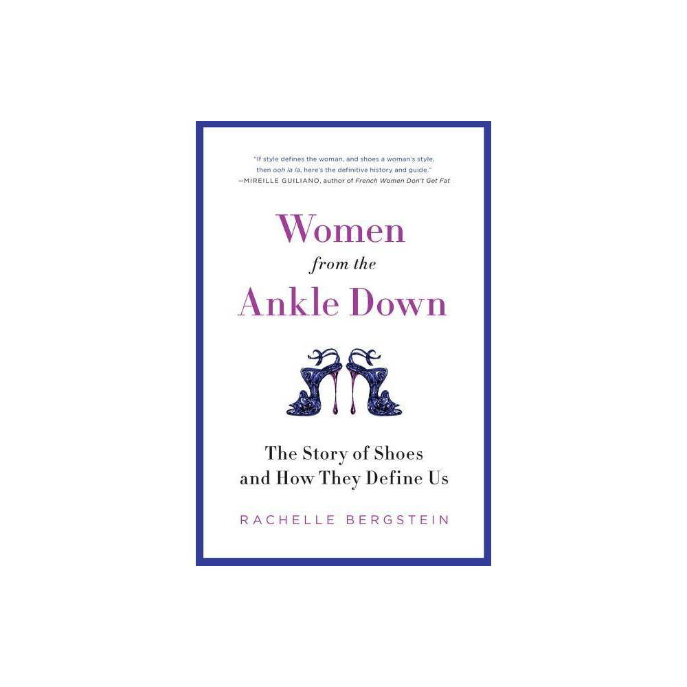 Women from Ankle Down PB - by Rachelle Bergstein (Paperback) What is it about a pair of shoes that so enchants women of all ages, demographics, political affiliations, and style tribes? Part social history, part fashion record, part pop-culture celebration, Women from the Ankle Down seeks to answer that question as it unfolds the story of shoes in the twentieth century. The tale begins in the rural village of Bonito, Italy, with a visionary young shoemaker named Salvatore Ferragamo, and ends in New York City with a fictional socialite and trendsetter named Carrie Bradshaw. Along the way it stops in Hollywood, where Judy Garland first slipped on her ruby slippers; New Jersey, where Nancy Sinatra heard something special in a song about boots; and the streets of Manhattan, where a transit strike propelled women to step into new cutting-edge athletic shoes. Featuring interviews with designers, historians, and cultural experts, and a cast of real-life characters, from Marilyn Monroe to Jane Fonda, from Gwen Stefani to Manolo Blahnik, Women from the Ankle Down is an entertaining, compelling look at the evolution of modern women and the fashion that reflects--and has shaped--their changing lives.