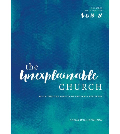 Unexplainable Church : Reigniting the Mission of the Earlly Believers: A 10-Week Bible Study of Acts - image 1 of 1