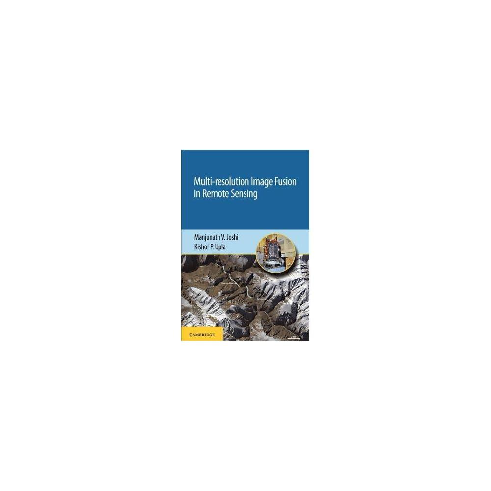 Multi-resolution Image Fusion in Remote Sensing - by Manjunath V. Joshi & Kishor P. Upla (Hardcover)