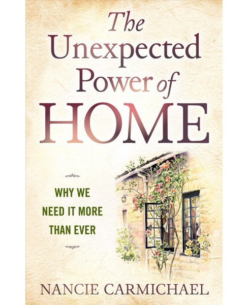 Unexpected Power of Home : Why We Need It More Than Ever -  by Nancie Carmichael (Paperback) - image 1 of 1