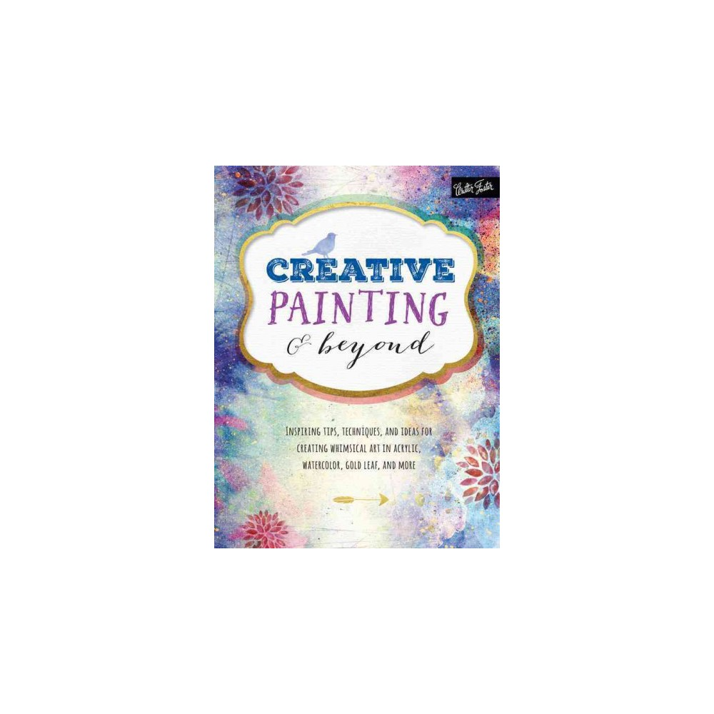 Creative Painting & Beyond : Inspiring Tips, Techniques, and Ideas for Creating Whimsical Art in