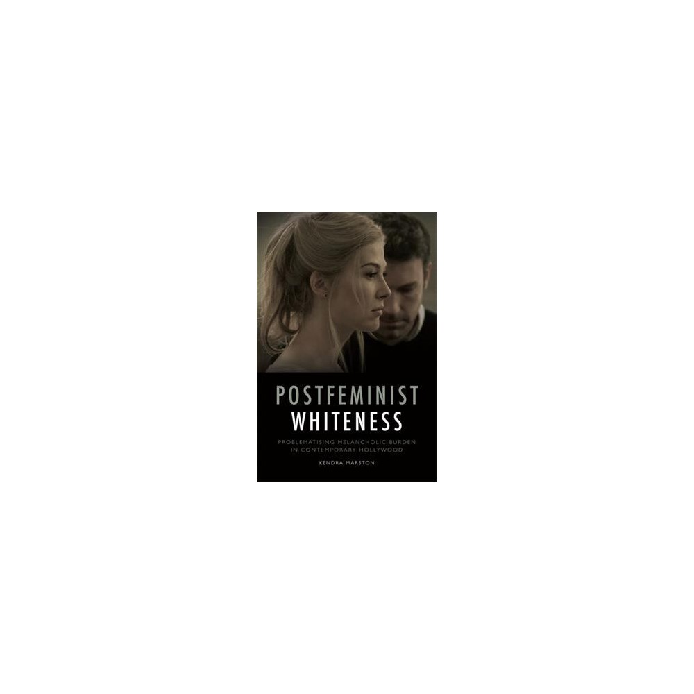 Postfeminist Whiteness : Problematising Melancholic Burden in Contemporary Hollywood - (Hardcover)