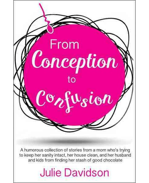 From Conception to Confusion : A humorous collection of stories from a mom who's trying to keep her - image 1 of 1
