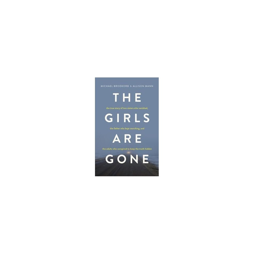 Girls Are Gone : The True Story of Two Sisters Who Vanished, the Father Who Kept Searching, and the