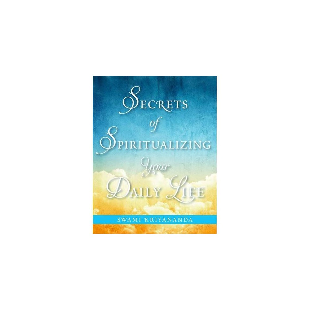 Secrets of Spiritualizing Your Daily Life - by Swami Kriyananda (Paperback)
