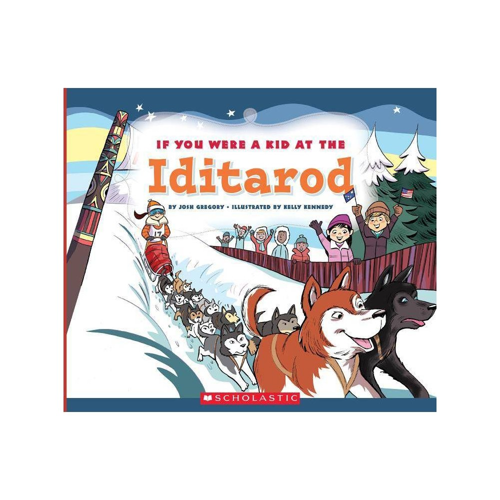If You Were A Kid At The Iditarod If You Were A Kid By Josh Gregory Paperback