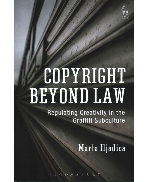 Copyright Beyond Law : Regulating Creativity in the Graffiti Subculture (Hardcover) (Marta Iljadica) - image 1 of 1