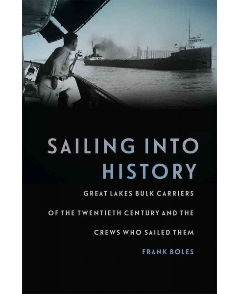 Sailing into History : Great Lakes Bulk Carriers of the Twentieth Century and the Crews Who Sailed Them - image 1 of 1