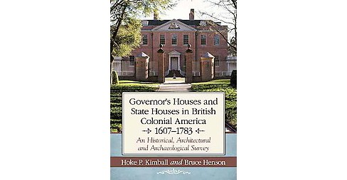 Governor's Houses and State Houses of British Colonial America, 1607-1783 : An Historical, Architectural - image 1 of 1
