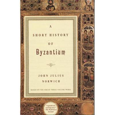 A Short History of Byzantium - by  John Julius Norwich (Paperback)