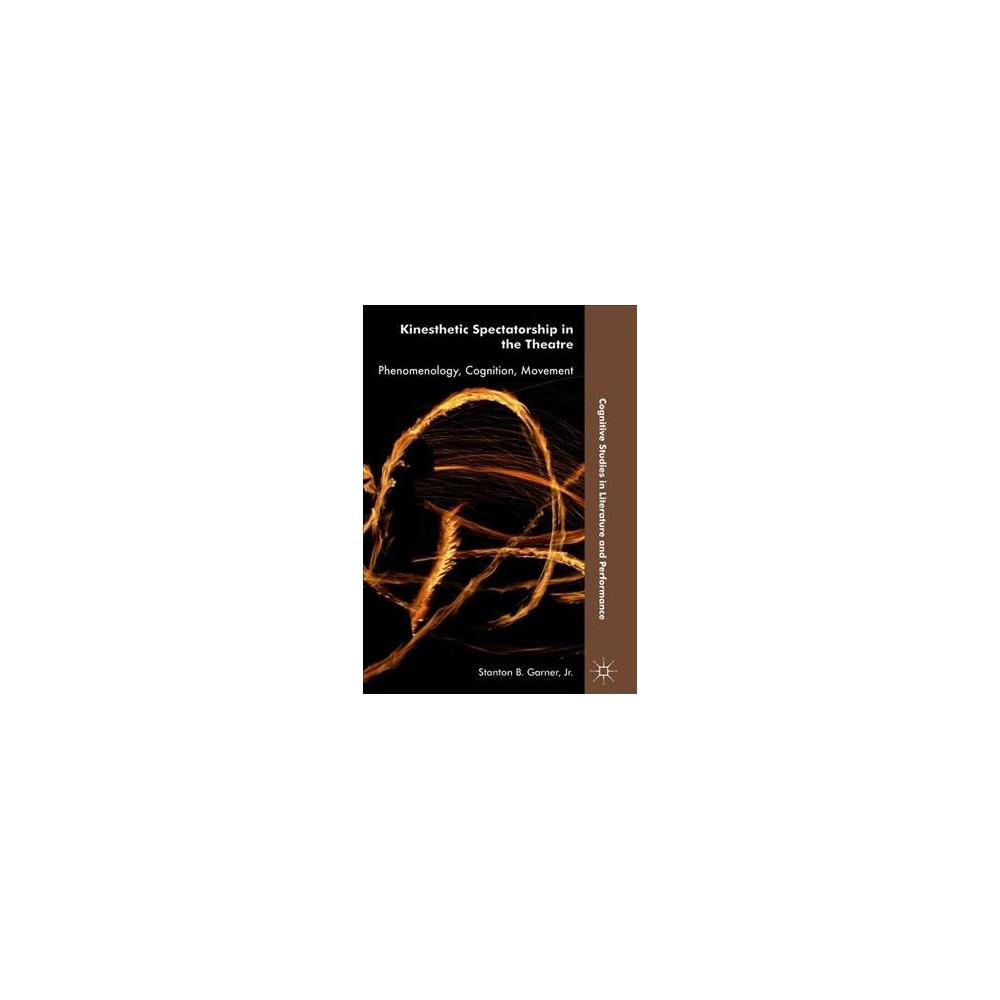 Kinesthetic Spectatorship in the Theatre : Phenomenology, Cognition, Movement - (Hardcover)