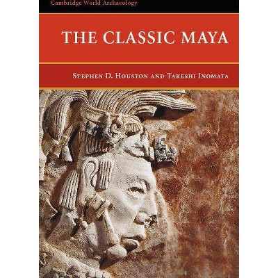 The Classic Maya - (Cambridge World Archaeology) by  Stephen D Houston & Takeshi Inomata (Paperback)