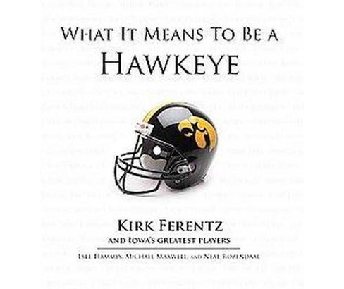What It Means to Be a Hawkeye : Kirk Ferentz and Iowa's Greatest Players (Hardcover) (Lyle Hammes & - image 1 of 1