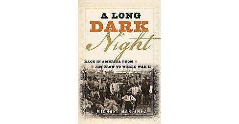 Long Dark Night : Race in America from Jim Crow to World War II (Hardcover) (J. Michael Martinez) - image 1 of 1