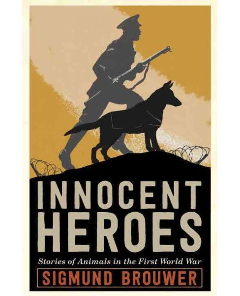Innocent Heroes : Stories of Animals in the First World War (Hardcover) (Sigmund Brouwer) - image 1 of 1