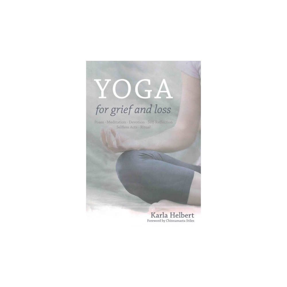 Yoga for Grief and Loss : Poses, Meditation, Devotion, Self-Reflection, Selfless Acts, Ritual