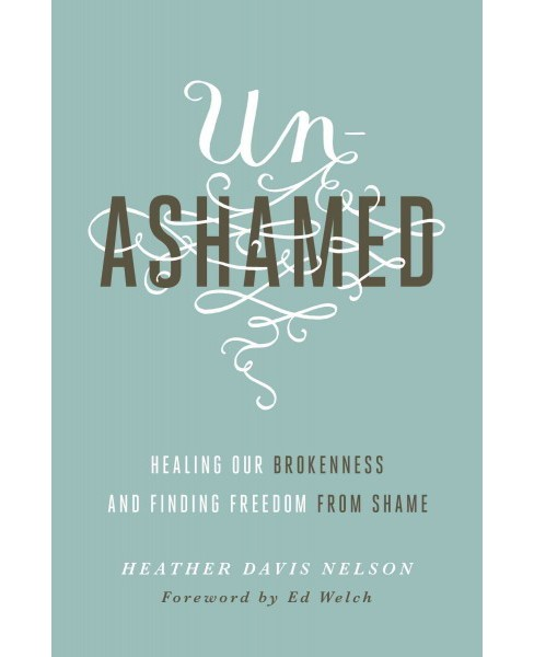 Unashamed : Healing Our Brokenness and Finding Freedom from Shame (Paperback) (Heather Davis Nelson) - image 1 of 1