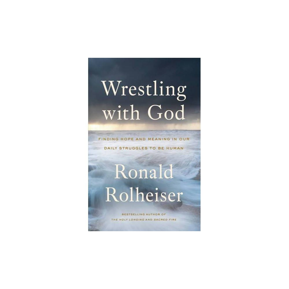 Wrestling With God : Finding Hope and Meaning in Our Daily Struggles to Be Human - Reprint (Paperback)