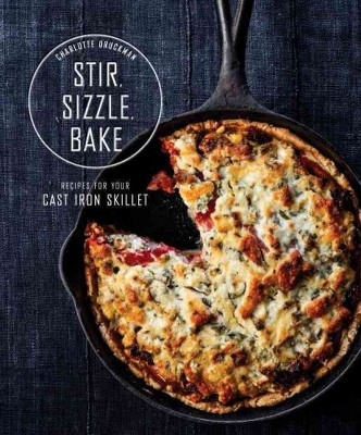 Stir, Sizzle, Bake : Recipes for Your Cast-Iron Skillet (Hardcover)(Charlotte Druckman)