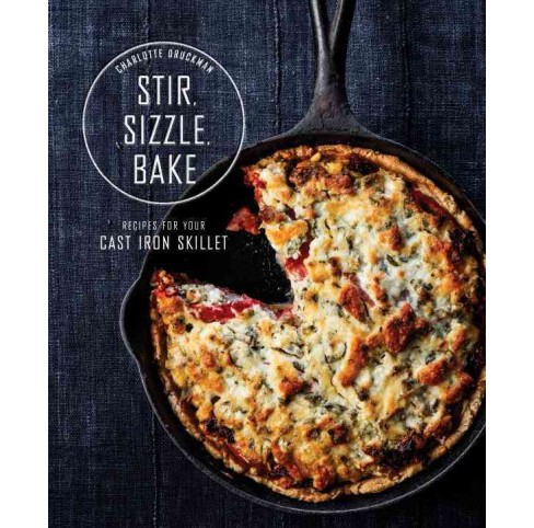 Stir, Sizzle, Bake : Recipes for Your Cast-Iron Skillet (Hardcover) (Charlotte Druckman) - image 1 of 1