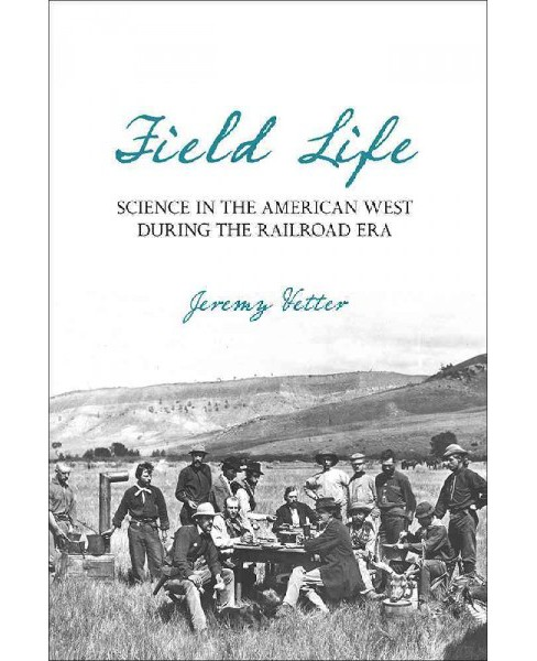Field Life : Science in the American West During the Railroad Era (Hardcover) (Jeremy Vetter) - image 1 of 1