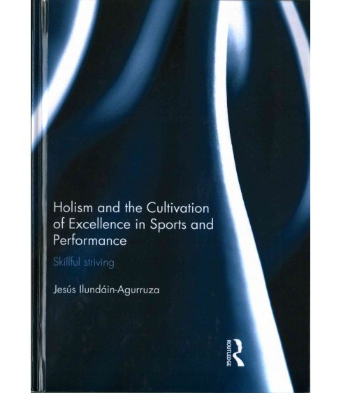 Holism and the Cultivation of Excellence in Sports and Performance : Skillful Striving (Hardcover) - image 1 of 1