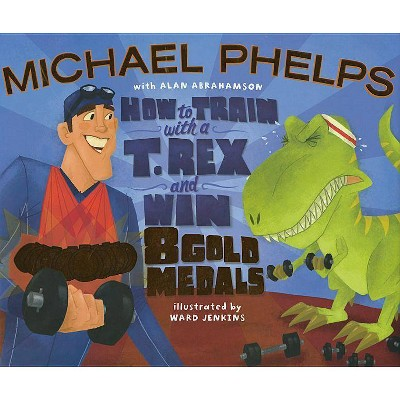 How to Train with A T. Rex and Win 8 Gold Medals - by  Michael Phelps & Alan Abrahamson (Hardcover)