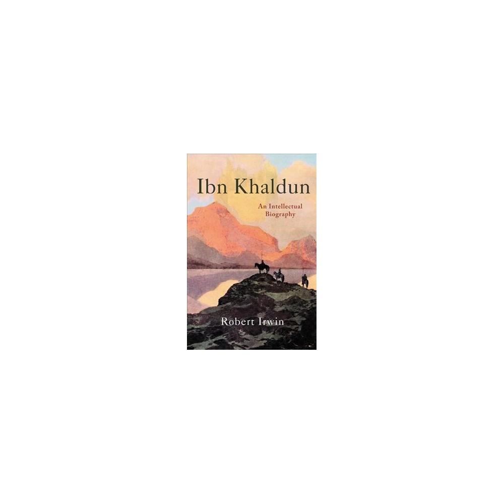 Ibn Khaldun : An Intellectual Biography - by Robert Irwin (Hardcover)