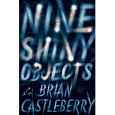 Nine Shiny Objects - by  Brian Castleberry (Hardcover)
