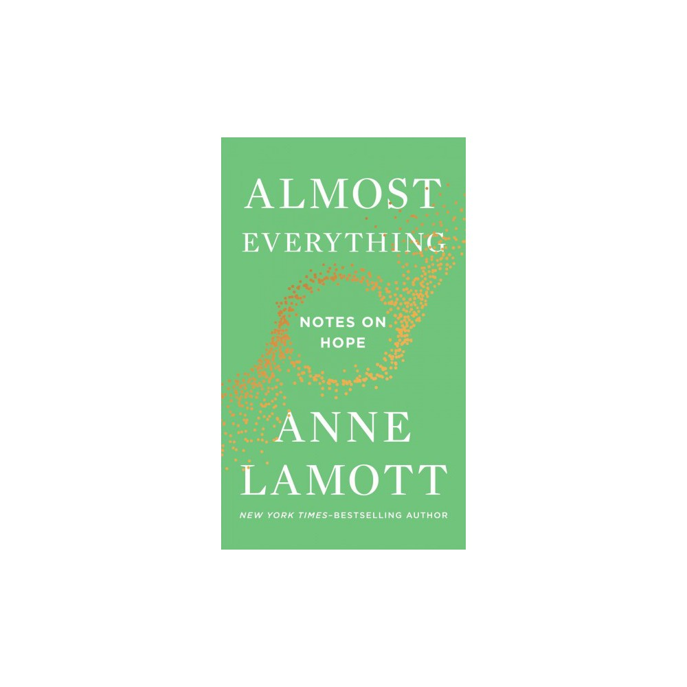 Almost Everything : Notes on Hope - by Anne Lamott (Hardcover)