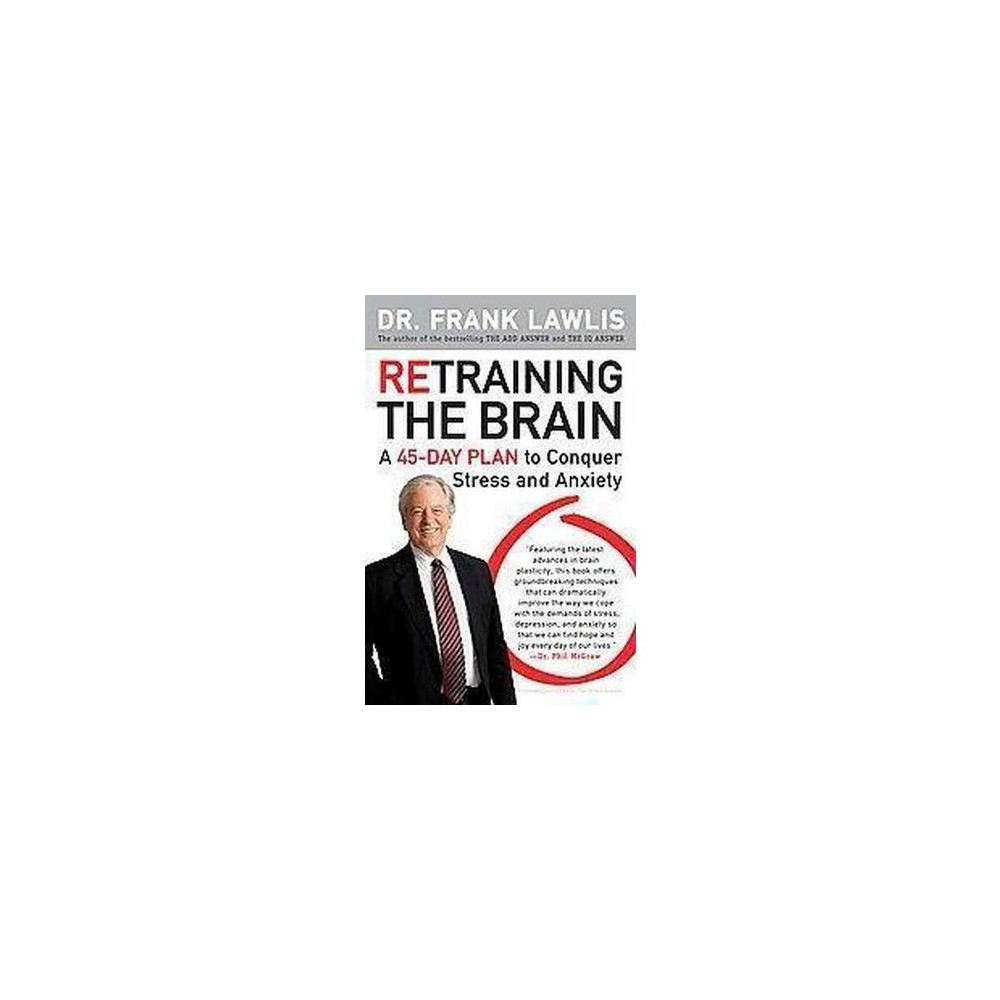Retraining the Brain : A 45-day Plan to Conquer Stress and Anxiety (Paperback) (Frank Lawlis)