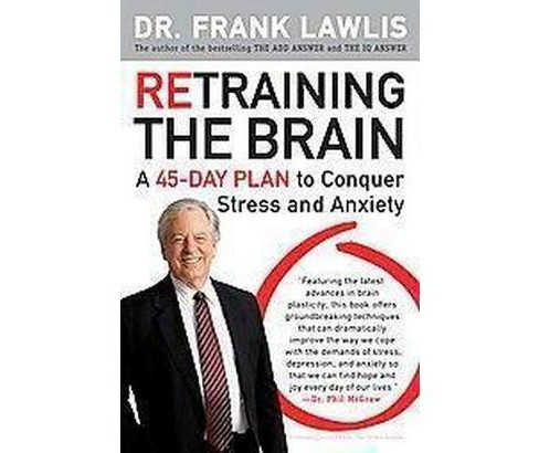 Retraining the Brain : A 45-day Plan to Conquer Stress and Anxiety (Paperback) (Frank Lawlis) - image 1 of 1