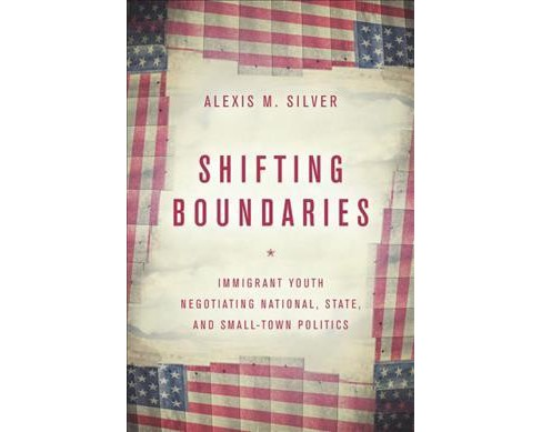 Shifting Boundaries : Immigrant Youth Negotiating National, State, and Small-Town Politics - (Hardcover) - image 1 of 1