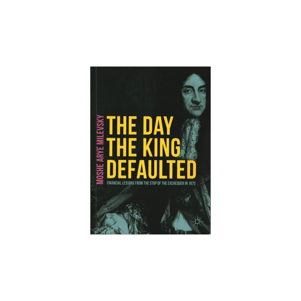 Day the King Defaulted : Financial Lessons from the Stop of the Exchequer in 1672 (Paperback) (Moshe