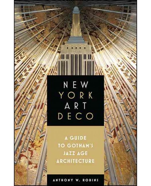 New York Art Deco : A Guide to Gotham's Jazz Age Architecture (Paperback) (Anthony W. Robins) - image 1 of 1