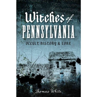 Witches of Pennsylvania: Occult History & Lore by Thomas White (Paperback)